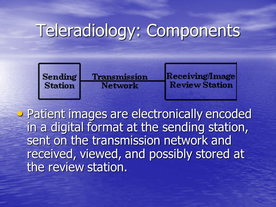 Teleradiology: Components Patient images are electronically encoded in a digital format at the sending station, sent on the transmission network and received, viewed, and possibly stored at the review station.