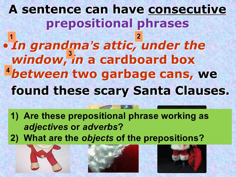 A sentence can have consecutive prepositional phrases In grandma's attic, under the window, in a cardboard box between two garbage cans, we found these scary Santa Clauses.