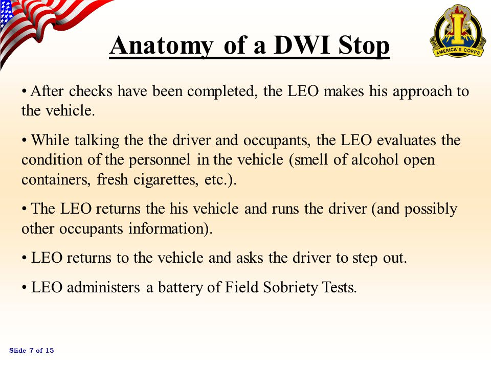 Slide 6 of 15 Anatomy of a DWI Stop A DWI starts long before intervention of Law Enforcement Intervention can begin many ways (infraction, accident, report from drivers, or check points) The LEO (Law Enforcement Officer) may follow the vehicle and build more evidence of impairment.