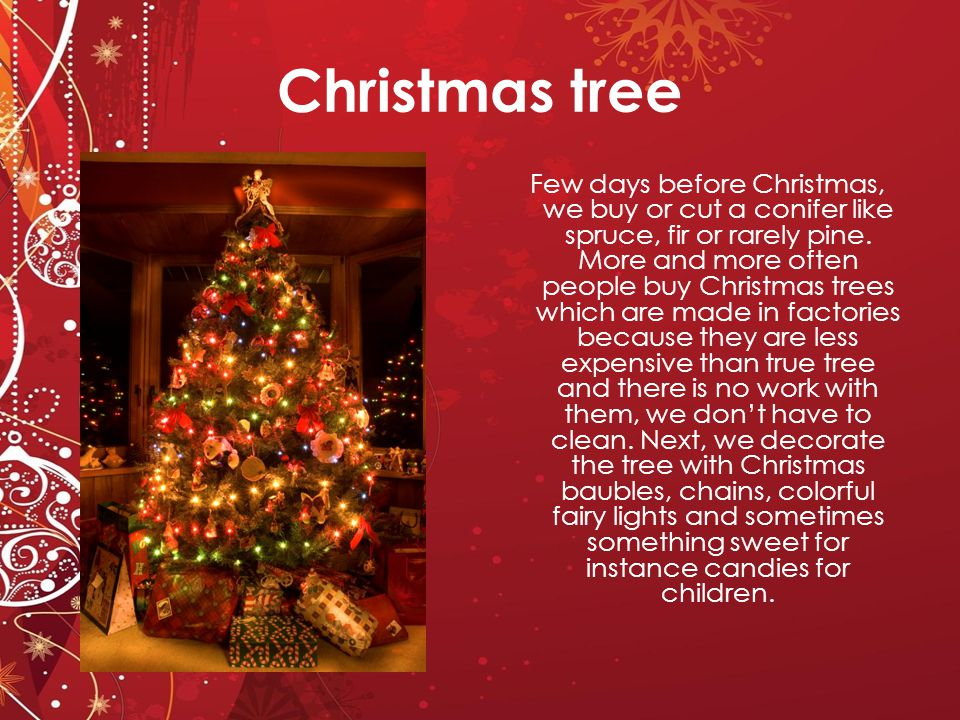 Presents Gifts are either put under the Christmas tree or parents give presents to a member of family dressed up as Santa Claus.