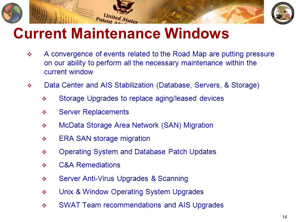 14 Current Maintenance Windows  A convergence of events related to the Road Map are putting pressure on our ability to perform all the necessary maintenance within the current window  Data Center and AIS Stabilization (Database, Servers, & Storage)  Storage Upgrades to replace aging/leased devices  Server Replacements  McData Storage Area Network (SAN) Migration  ERA SAN storage migration  Operating System and Database Patch Updates  C&A Remediations  Server Anti-Virus Upgrades & Scanning  Unix & Window Operating System Upgrades  SWAT Team recommendations and AIS Upgrades
