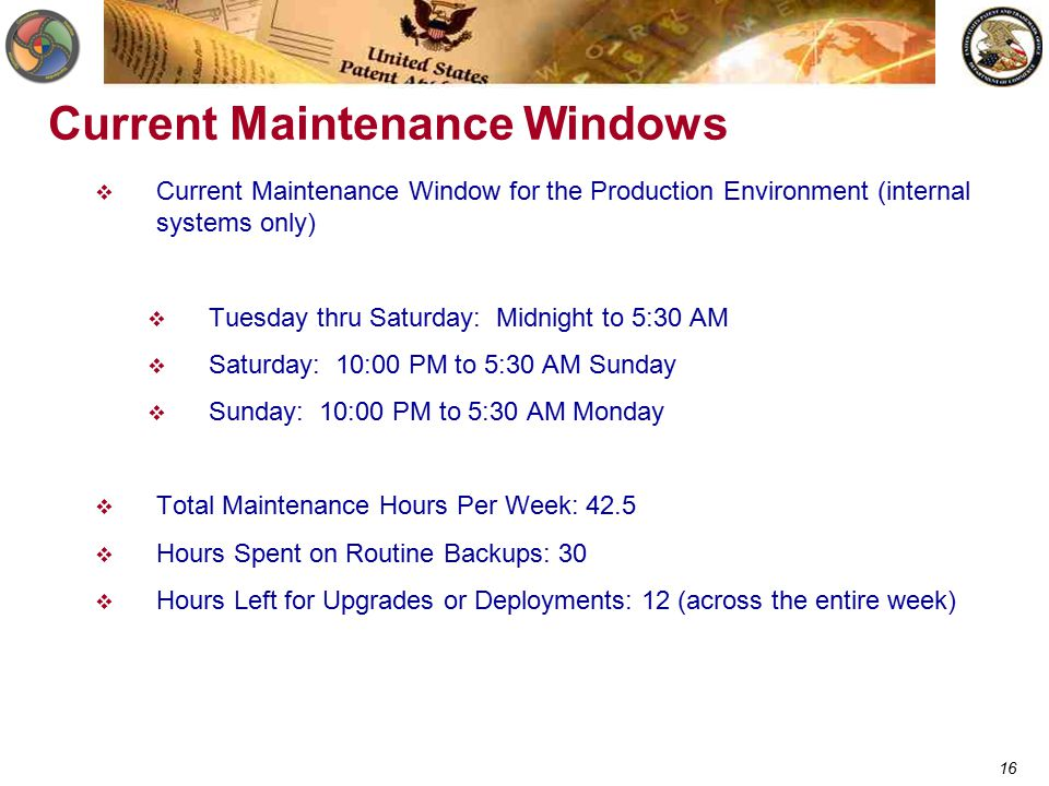 16 Current Maintenance Windows  Current Maintenance Window for the Production Environment (internal systems only)  Tuesday thru Saturday: Midnight to 5:30 AM  Saturday: 10:00 PM to 5:30 AM Sunday  Sunday: 10:00 PM to 5:30 AM Monday  Total Maintenance Hours Per Week: 42.5  Hours Spent on Routine Backups: 30  Hours Left for Upgrades or Deployments: 12 (across the entire week)