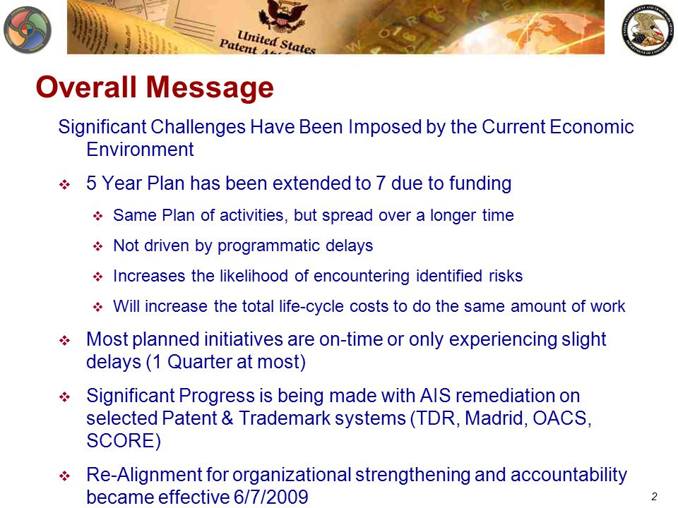 2 Overall Message Significant Challenges Have Been Imposed by the Current Economic Environment  5 Year Plan has been extended to 7 due to funding  Same Plan of activities, but spread over a longer time  Not driven by programmatic delays  Increases the likelihood of encountering identified risks  Will increase the total life-cycle costs to do the same amount of work  Most planned initiatives are on-time or only experiencing slight delays (1 Quarter at most)  Significant Progress is being made with AIS remediation on selected Patent & Trademark systems (TDR, Madrid, OACS, SCORE)  Re-Alignment for organizational strengthening and accountability became effective 6/7/2009