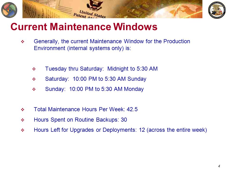 4 Current Maintenance Windows  Generally, the current Maintenance Window for the Production Environment (internal systems only) is:  Tuesday thru Saturday: Midnight to 5:30 AM  Saturday: 10:00 PM to 5:30 AM Sunday  Sunday: 10:00 PM to 5:30 AM Monday  Total Maintenance Hours Per Week: 42.5  Hours Spent on Routine Backups: 30  Hours Left for Upgrades or Deployments: 12 (across the entire week)
