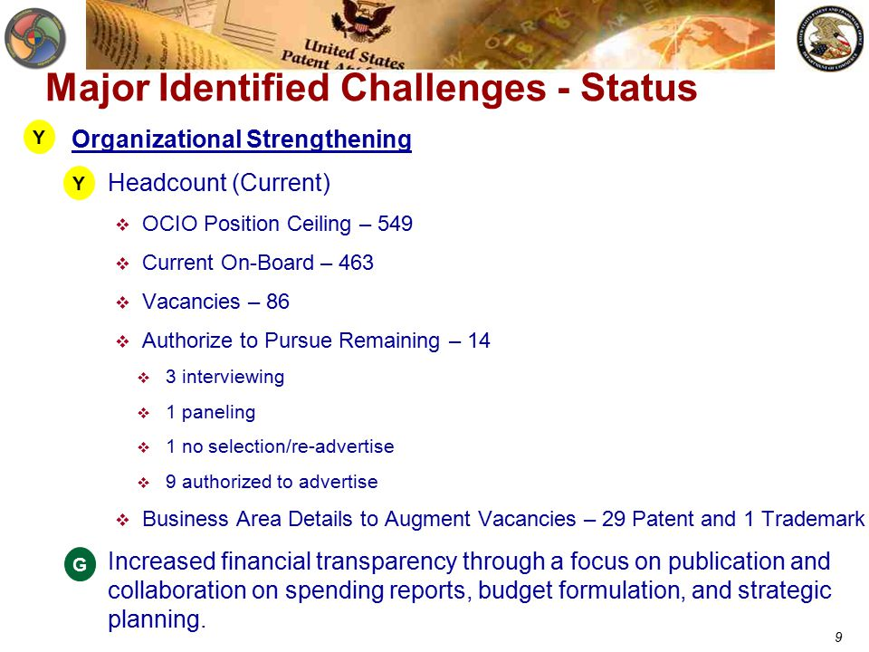 9 Major Identified Challenges - Status Organizational Strengthening  Headcount (Current)  OCIO Position Ceiling – 549  Current On-Board – 463  Vacancies – 86  Authorize to Pursue Remaining – 14  3 interviewing  1 paneling  1 no selection/re-advertise  9 authorized to advertise  Business Area Details to Augment Vacancies – 29 Patent and 1 Trademark  Increased financial transparency through a focus on publication and collaboration on spending reports, budget formulation, and strategic planning.