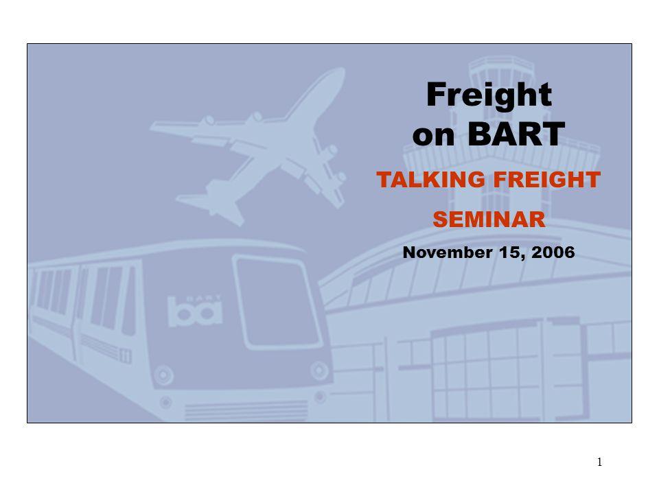 1 Freight on BART TALKING FREIGHT SEMINAR November 15, 2006
