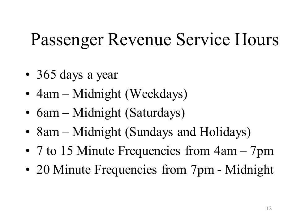 12 Passenger Revenue Service Hours 365 days a year 4am – Midnight (Weekdays) 6am – Midnight (Saturdays) 8am – Midnight (Sundays and Holidays) 7 to 15 Minute Frequencies from 4am – 7pm 20 Minute Frequencies from 7pm - Midnight