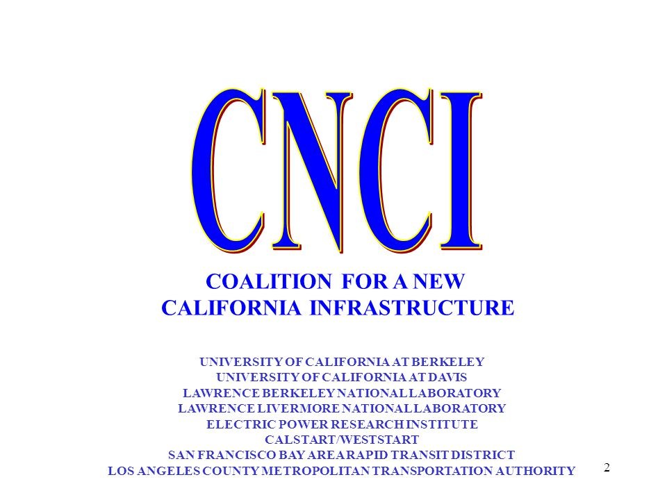 2 COALITION FOR A NEW CALIFORNIA INFRASTRUCTURE UNIVERSITY OF CALIFORNIA AT BERKELEY UNIVERSITY OF CALIFORNIA AT DAVIS LAWRENCE BERKELEY NATIONAL LABORATORY LAWRENCE LIVERMORE NATIONAL LABORATORY ELECTRIC POWER RESEARCH INSTITUTE CALSTART/WESTSTART SAN FRANCISCO BAY AREA RAPID TRANSIT DISTRICT LOS ANGELES COUNTY METROPOLITAN TRANSPORTATION AUTHORITY