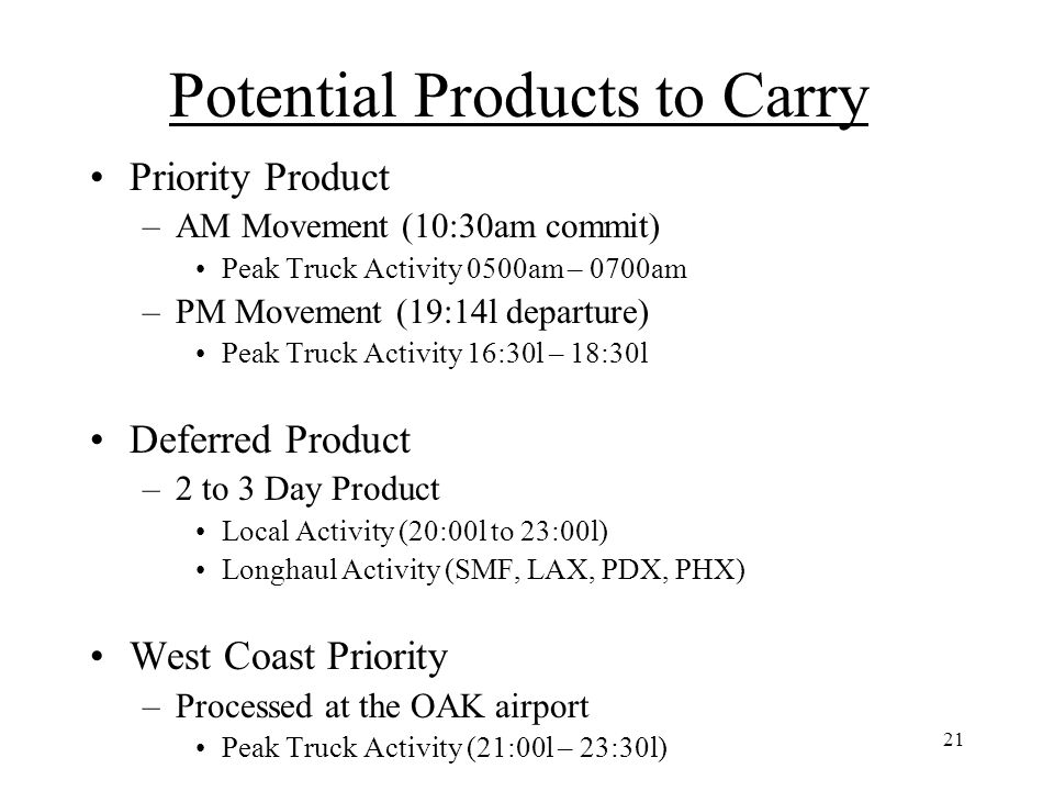21 Potential Products to Carry Priority Product –AM Movement (10:30am commit) Peak Truck Activity 0500am – 0700am –PM Movement (19:14l departure) Peak Truck Activity 16:30l – 18:30l Deferred Product –2 to 3 Day Product Local Activity (20:00l to 23:00l) Longhaul Activity (SMF, LAX, PDX, PHX) West Coast Priority –Processed at the OAK airport Peak Truck Activity (21:00l – 23:30l) MT ULD Staging –Peak Activity (12:00l to 14:00l)