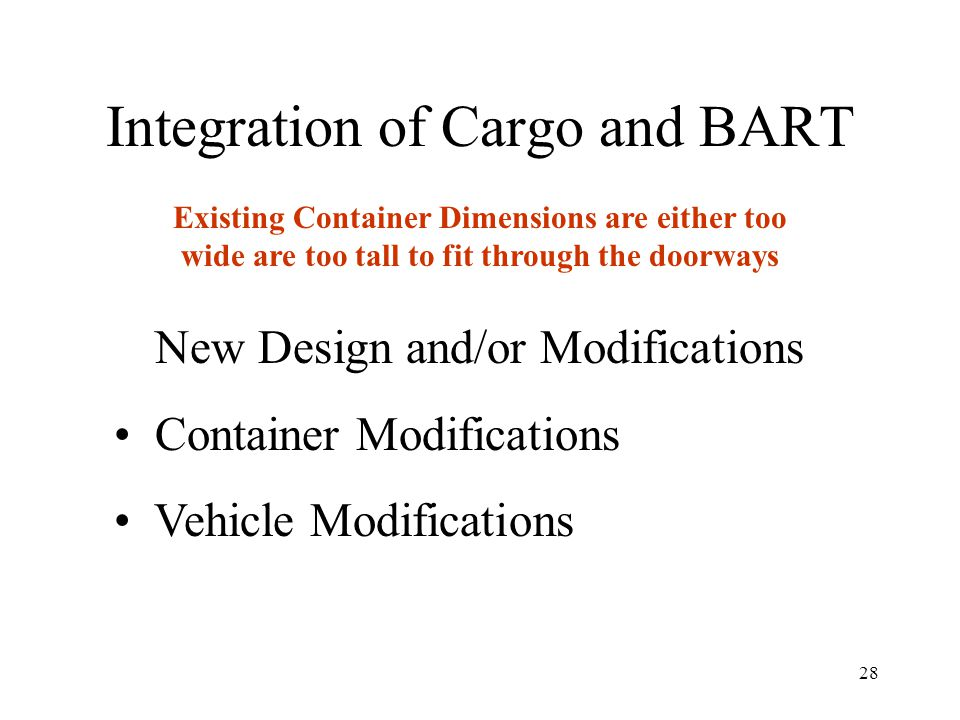 28 Integration of Cargo and BART New Design and/or Modifications Container Modifications Vehicle Modifications Existing Container Dimensions are either too wide are too tall to fit through the doorways