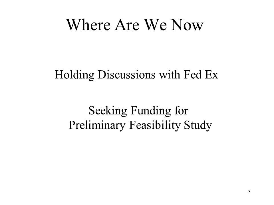3 Where Are We Now Seeking Funding for Preliminary Feasibility Study Holding Discussions with Fed Ex