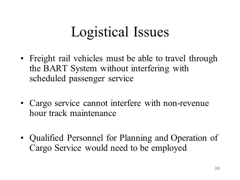 33 Logistical Issues Freight rail vehicles must be able to travel through the BART System without interfering with scheduled passenger service Cargo service cannot interfere with non-revenue hour track maintenance Qualified Personnel for Planning and Operation of Cargo Service would need to be employed
