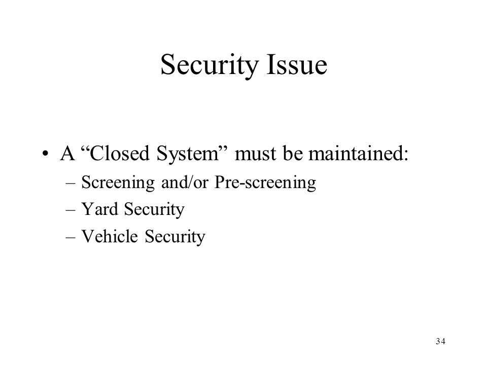 34 Security Issue A Closed System must be maintained: –Screening and/or Pre-screening –Yard Security –Vehicle Security