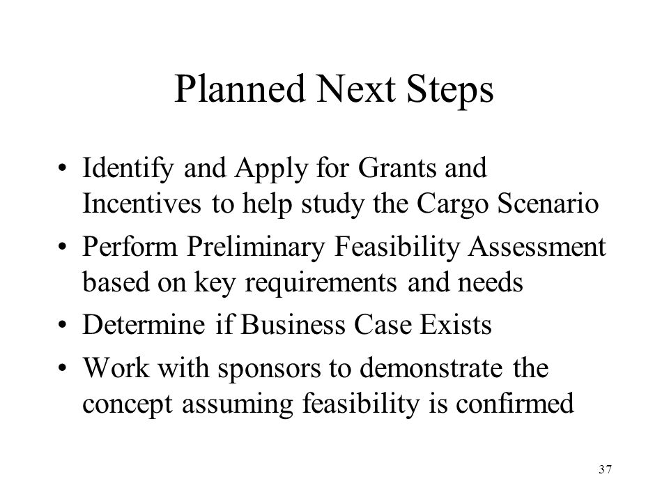 37 Planned Next Steps Identify and Apply for Grants and Incentives to help study the Cargo Scenario Perform Preliminary Feasibility Assessment based on key requirements and needs Determine if Business Case Exists Work with sponsors to demonstrate the concept assuming feasibility is confirmed