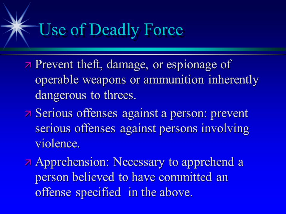 Use of Deadly Force ä Prevent theft, damage, or espionage of operable weapons or ammunition inherently dangerous to threes. ä Serious offenses against