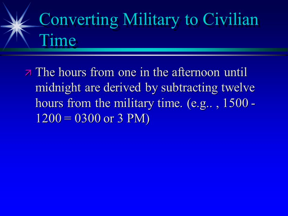 Converting Military to Civilian Time ä The hours from one in the afternoon until midnight are derived by subtracting twelve hours from the military ti