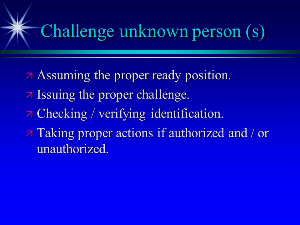 Challenge unknown person (s) ä Assuming the proper ready position. ä Issuing the proper challenge. ä Checking / verifying identification. ä Taking pro