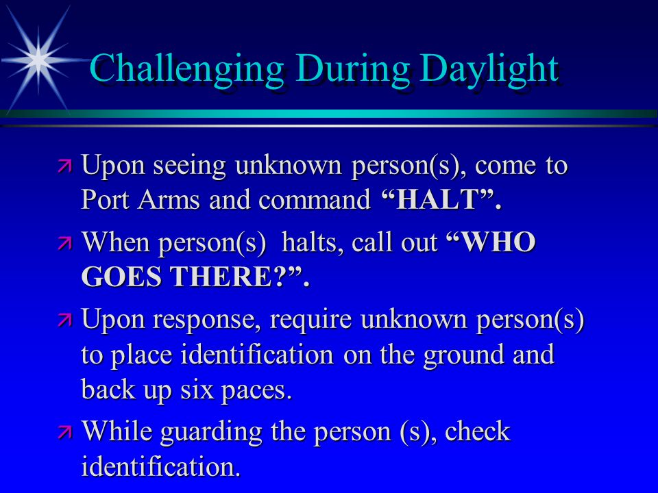 """Challenging During Daylight ä Upon seeing unknown person(s), come to Port Arms and command """"HALT"""". ä When person(s) halts, call out """"WHO GOES THERE?""""."""
