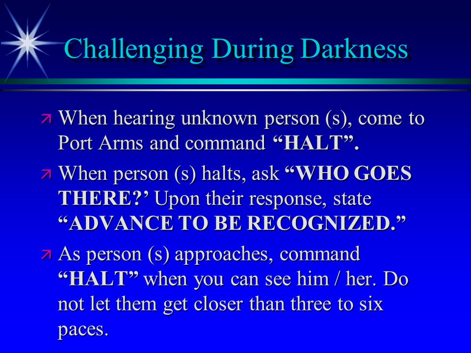 """Challenging During Darkness ä When hearing unknown person (s), come to Port Arms and command """"HALT"""". ä When person (s) halts, ask """"WHO GOES THERE?' Up"""