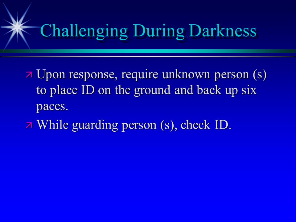 Challenging During Darkness ä Upon response, require unknown person (s) to place ID on the ground and back up six paces. ä While guarding person (s),