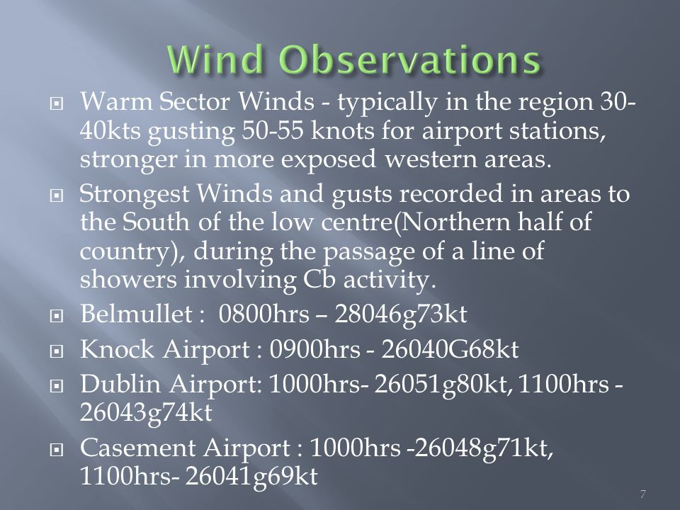 7  Warm Sector Winds - typically in the region 30- 40kts gusting 50-55 knots for airport stations, stronger in more exposed western areas.