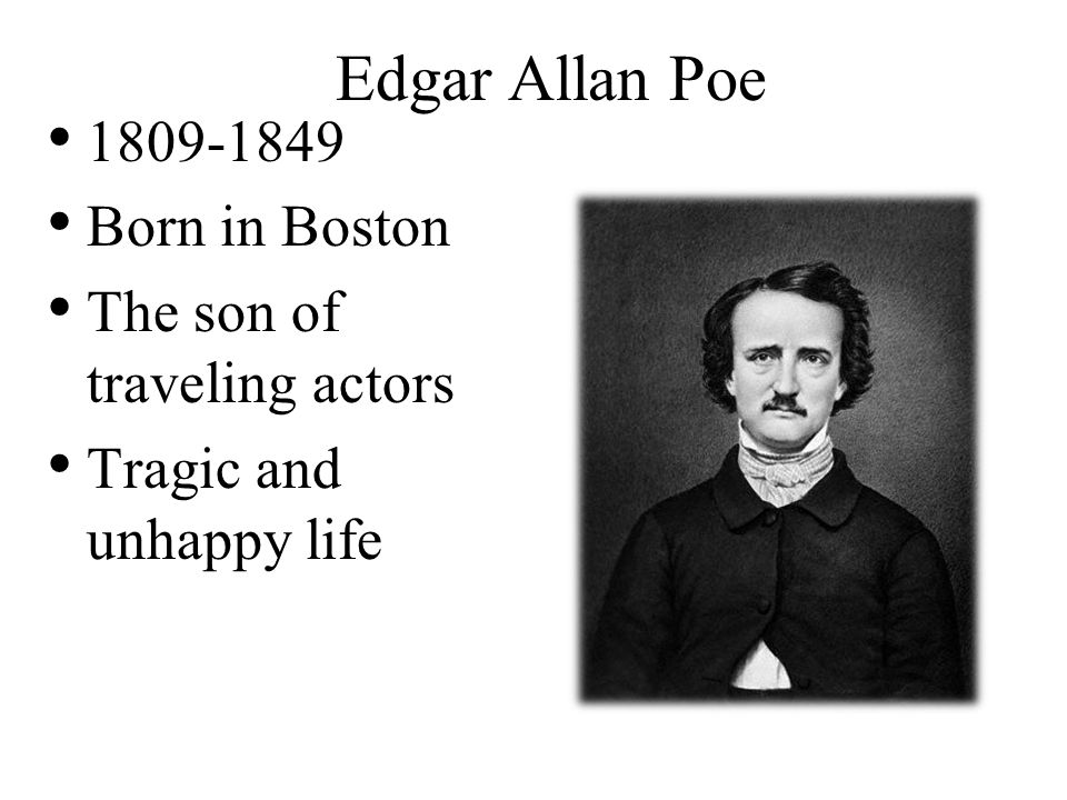 Edgar Allan Poe 1809-1849 Born in Boston The son of traveling actors Tragic and unhappy life
