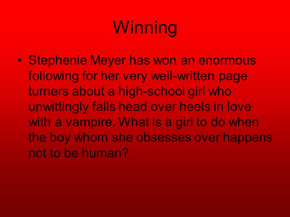 Winning Stephenie Meyer has won an enormous following for her very well-written page turners about a high-school girl who unwittingly falls head over heels in love with a vampire.