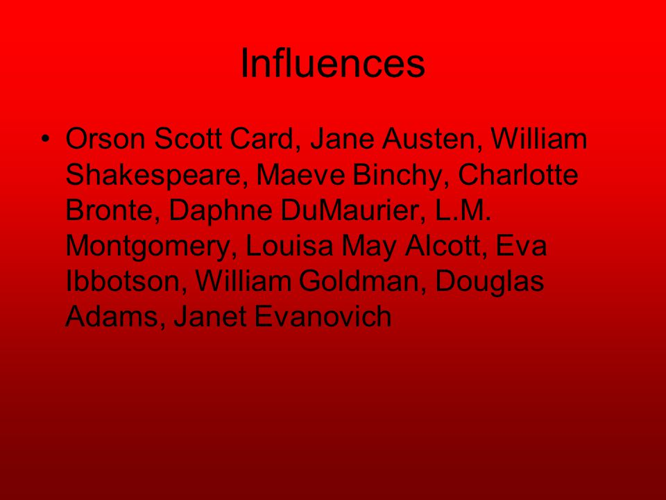 Influences Orson Scott Card, Jane Austen, William Shakespeare, Maeve Binchy, Charlotte Bronte, Daphne DuMaurier, L.M.
