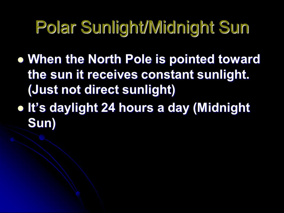 Polar Sunlight/Midnight Sun When the North Pole is pointed toward the sun it receives constant sunlight. (Just not direct sunlight) When the North Pol