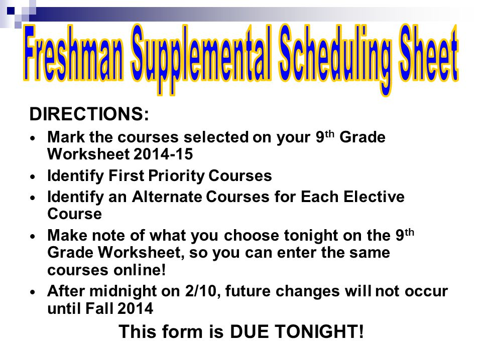 DIRECTIONS: Mark the courses selected on your 9 th Grade Worksheet 2014-15 Identify First Priority Courses Identify an Alternate Courses for Each Elective Course Make note of what you choose tonight on the 9 th Grade Worksheet, so you can enter the same courses online.