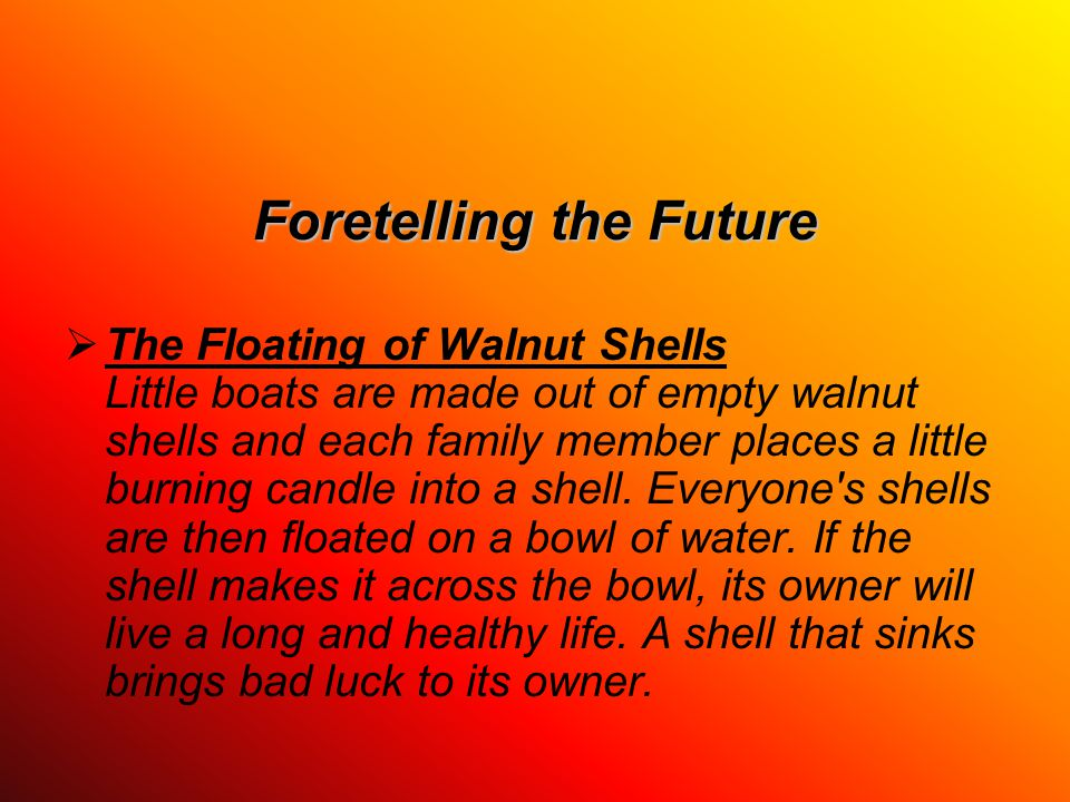 Foretelling the Future  The Floating of Walnut Shells Little boats are made out of empty walnut shells and each family member places a little burning