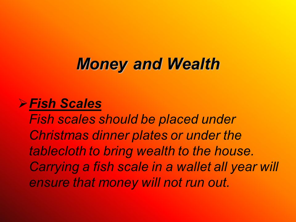Money and Wealth  Fish Scales Fish scales should be placed under Christmas dinner plates or under the tablecloth to bring wealth to the house.