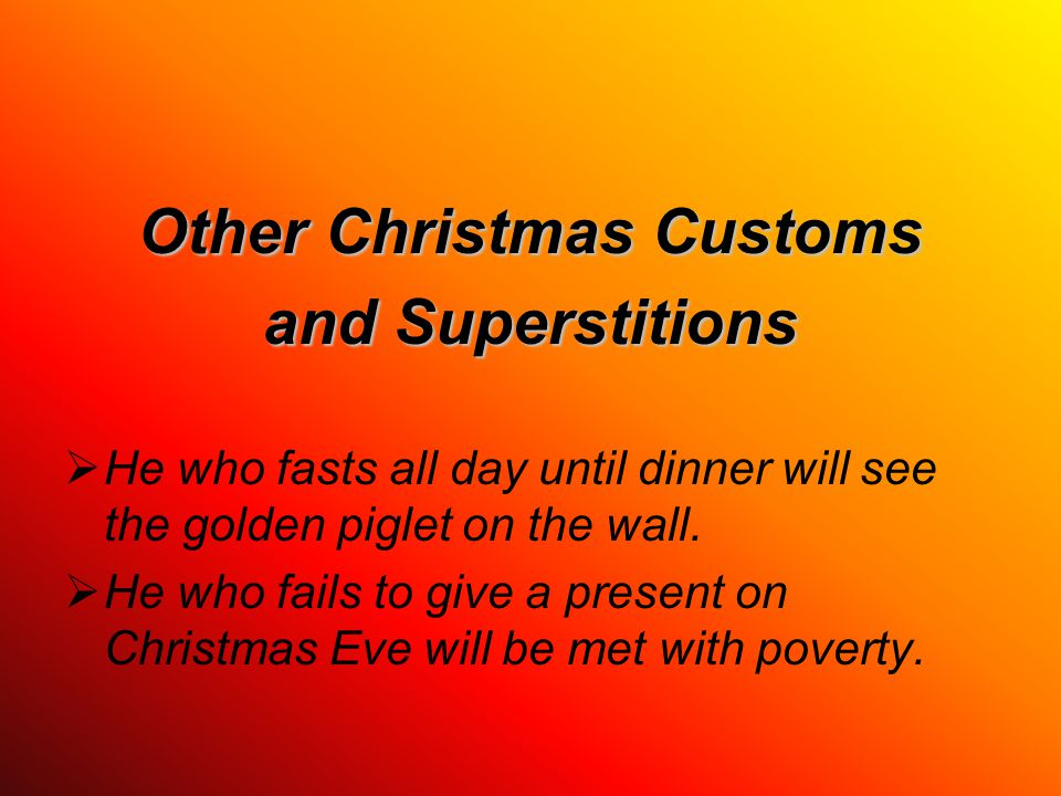 Other Christmas Customs and Superstitions  He who fasts all day until dinner will see the golden piglet on the wall.  He who fails to give a present