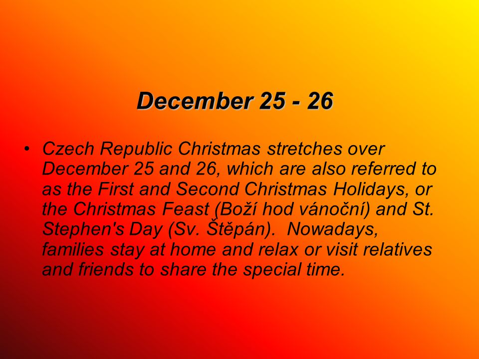 December 25 - 26 Czech Republic Christmas stretches over December 25 and 26, which are also referred to as the First and Second Christmas Holidays, or