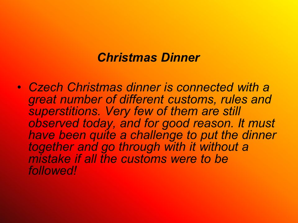 Christmas Dinner Czech Christmas dinner is connected with a great number of different customs, rules and superstitions. Very few of them are still obs