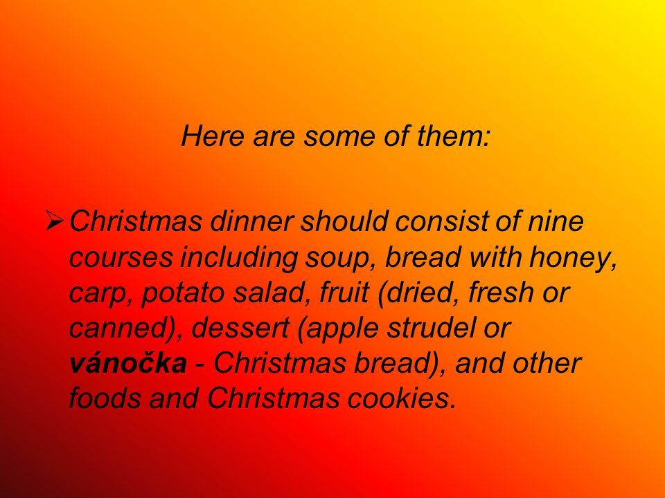 Here are some of them:  Christmas dinner should consist of nine courses including soup, bread with honey, carp, potato salad, fruit (dried, fresh or