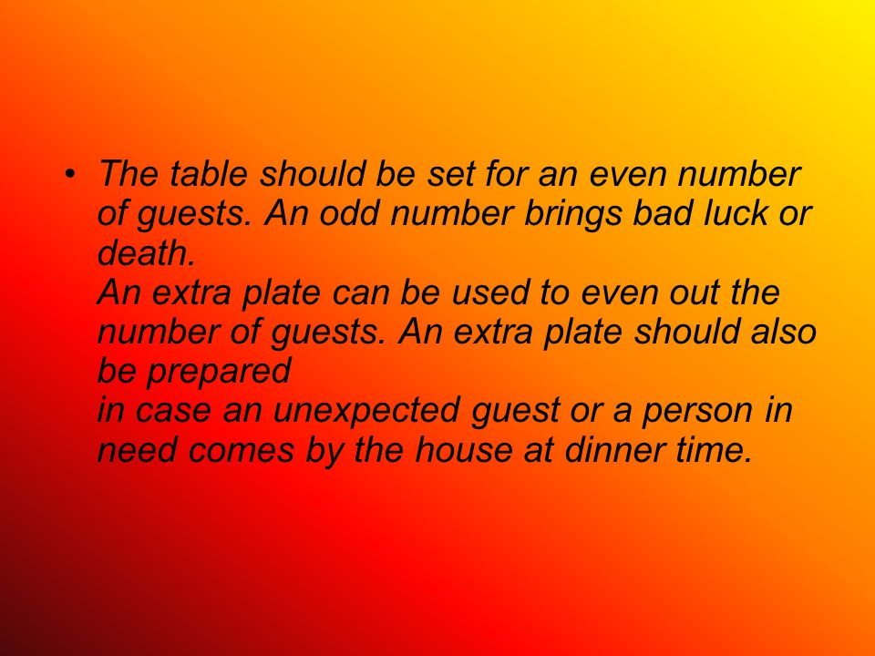 The table should be set for an even number of guests. An odd number brings bad luck or death. An extra plate can be used to even out the number of gue