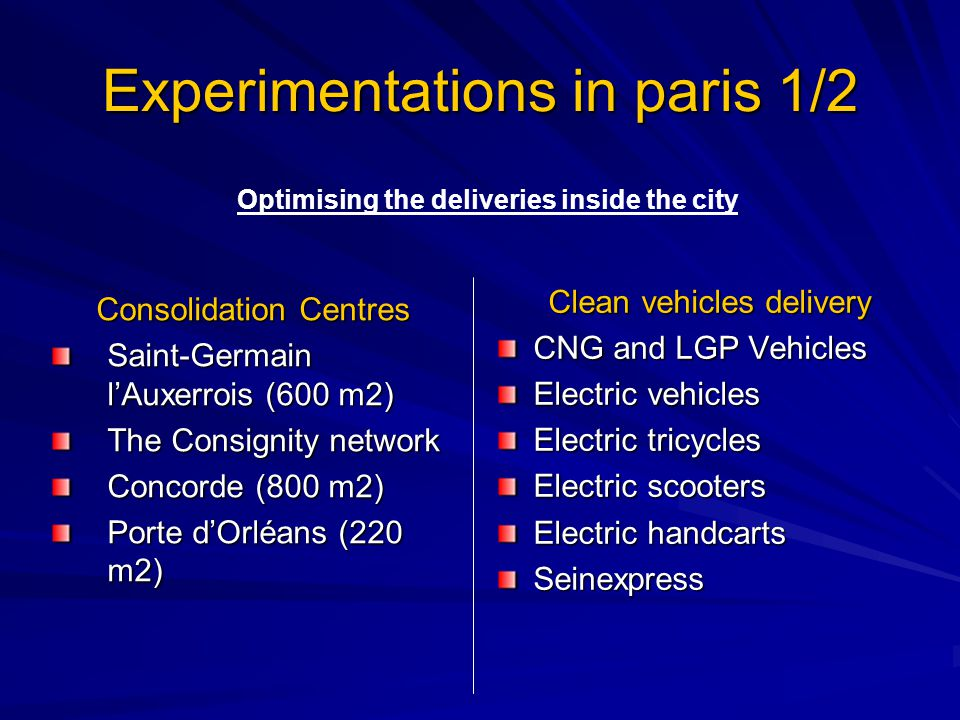 Experimentations in paris 1/2 Consolidation Centres Saint-Germain l'Auxerrois (600 m2) The Consignity network Concorde (800 m2) Porte d'Orléans (220 m2) Clean vehicles delivery CNG and LGP Vehicles Electric vehicles Electric tricycles Electric scooters Electric handcarts Seinexpress Optimising the deliveries inside the city