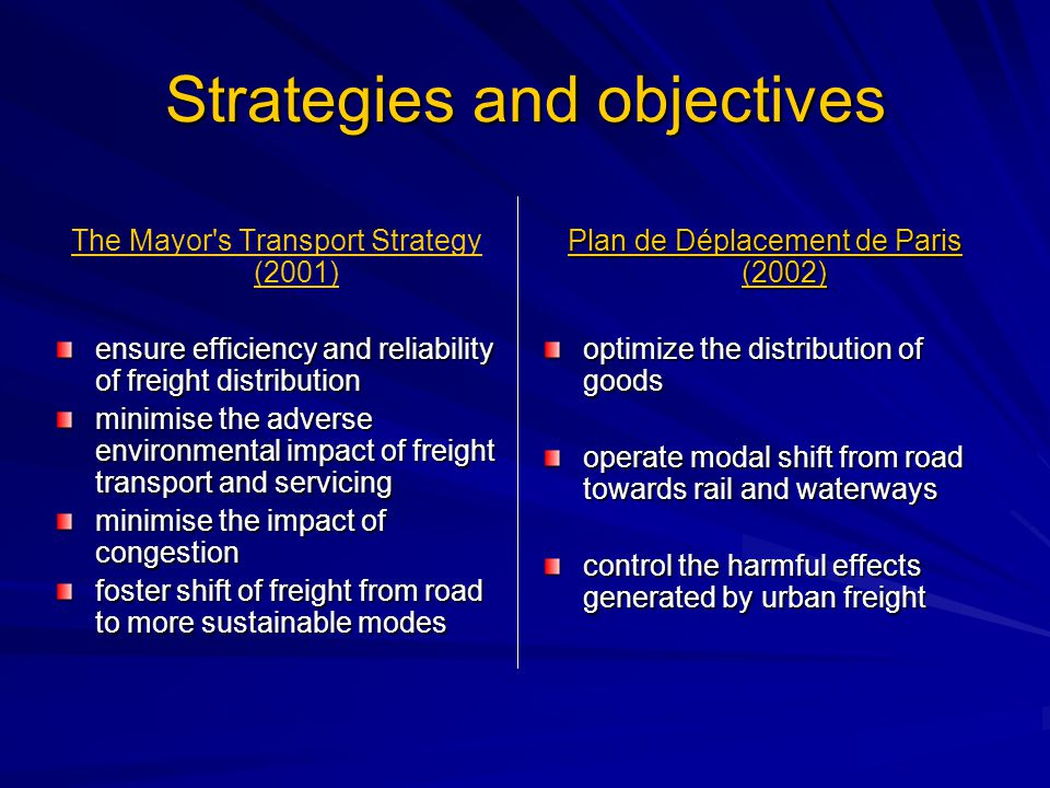 Strategies and objectives The Mayor s Transport Strategy (2001) ensure efficiency and reliability of freight distribution minimise the adverse environmental impact of freight transport and servicing minimise the impact of congestion foster shift of freight from road to more sustainable modes Plan de Déplacement de Paris (2002) optimize the distribution of goods operate modal shift from road towards rail and waterways control the harmful effects generated by urban freight