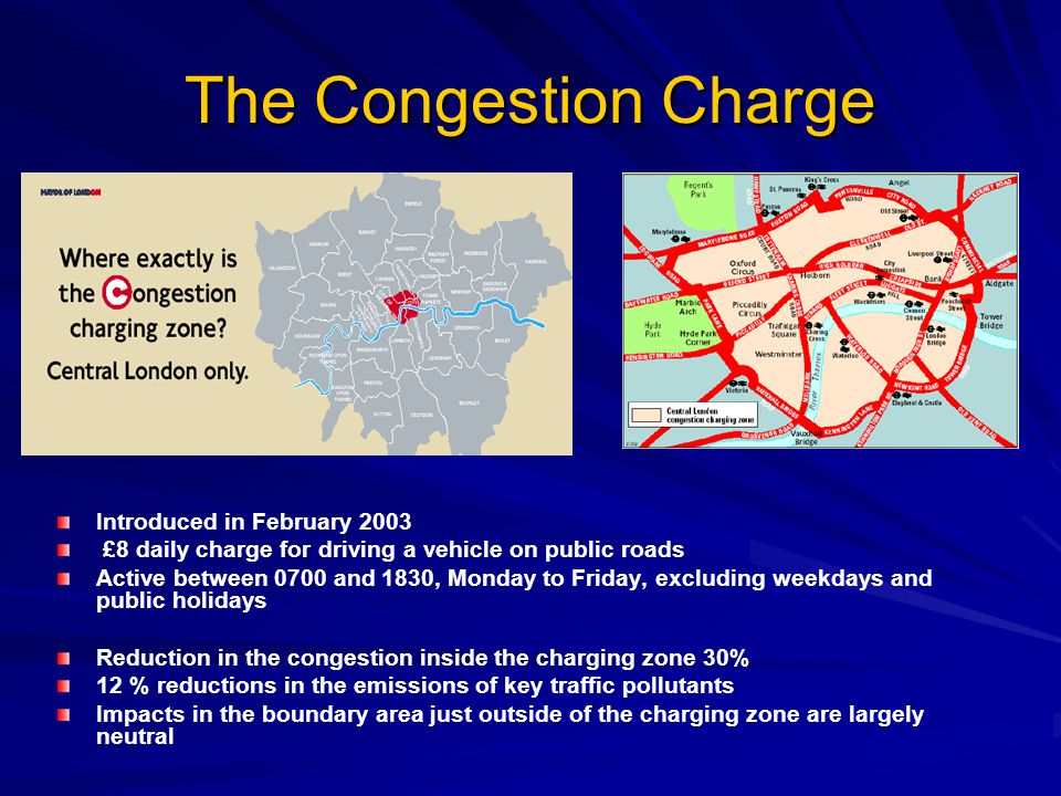 The Congestion Charge Introduced in February 2003 £8 daily charge for driving a vehicle on public roads Active between 0700 and 1830, Monday to Friday, excluding weekdays and public holidays Reduction in the congestion inside the charging zone 30% 12 % reductions in the emissions of key traffic pollutants Impacts in the boundary area just outside of the charging zone are largely neutral