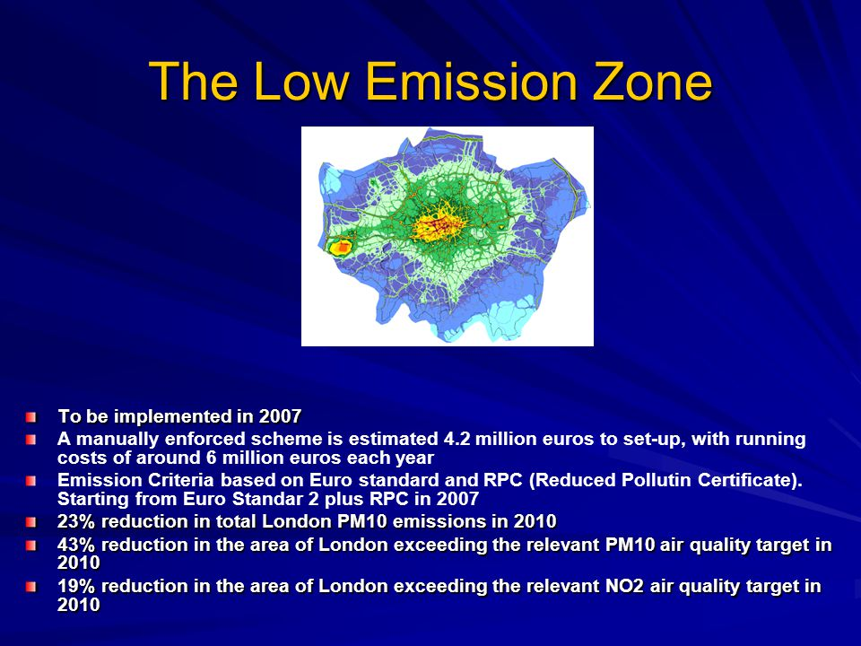 The Low Emission Zone To be implemented in 2007 A manually enforced scheme is estimated 4.2 million euros to set-up, with running costs of around 6 million euros each year Emission Criteria based on Euro standard and RPC (Reduced Pollutin Certificate).