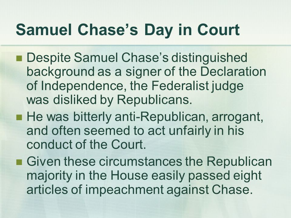 Samuel Chase's Day in Court Despite Samuel Chase's distinguished background as a signer of the Declaration of Independence, the Federalist judge was disliked by Republicans.
