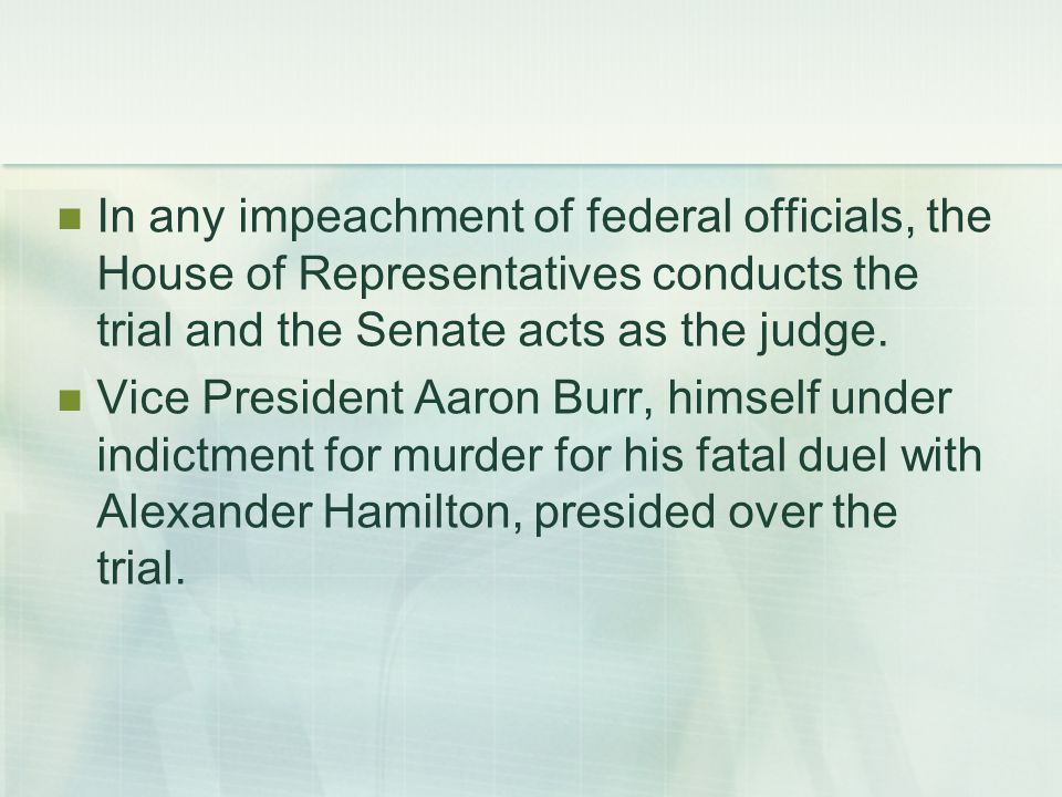 In any impeachment of federal officials, the House of Representatives conducts the trial and the Senate acts as the judge.