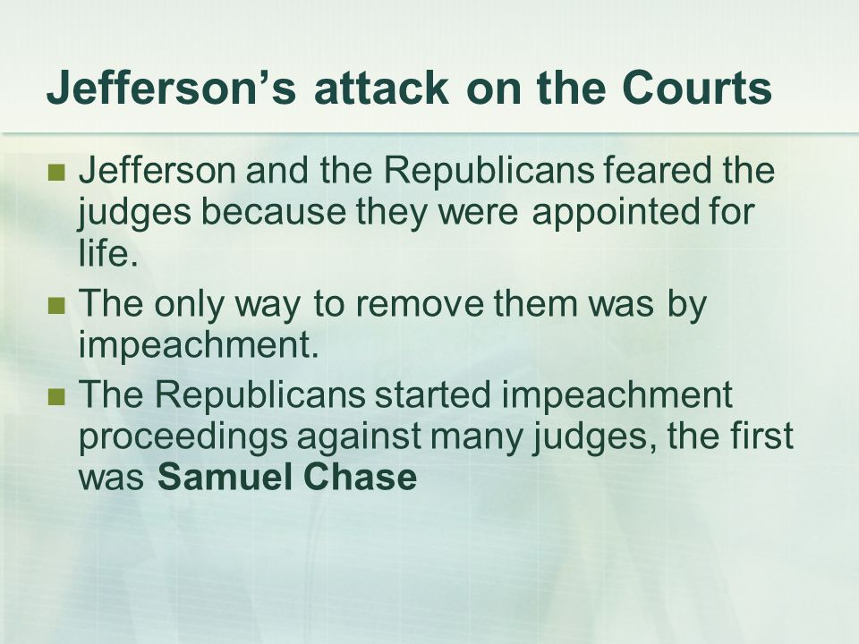 Jefferson's attack on the Courts Jefferson and the Republicans feared the judges because they were appointed for life.
