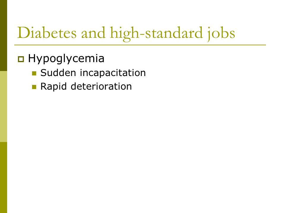 Diabetes and high-standard jobs  Hypoglycemia Sudden incapacitation Rapid deterioration
