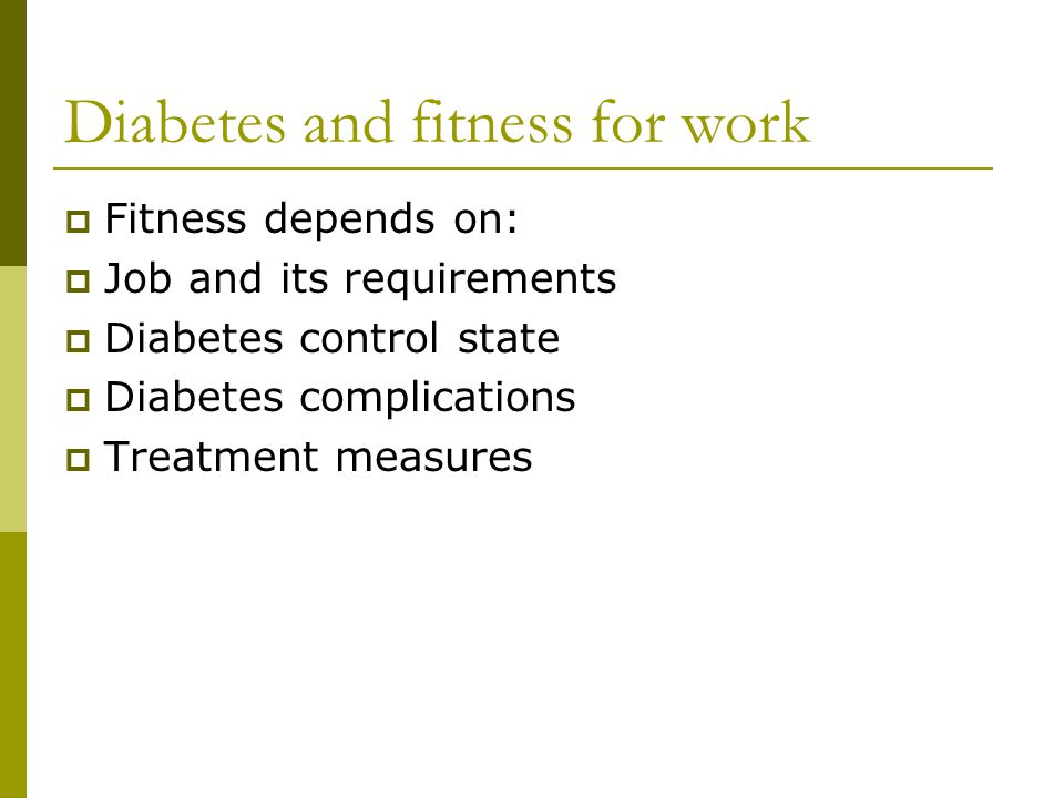 Diabetes and fitness for work  Fitness depends on:  Job and its requirements  Diabetes control state  Diabetes complications  Treatment measures