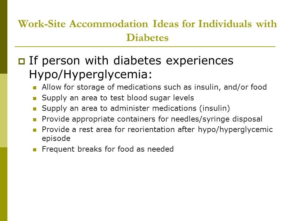 Work-Site Accommodation Ideas for Individuals with Diabetes  If person with diabetes experiences Hypo/Hyperglycemia: Allow for storage of medications such as insulin, and/or food Supply an area to test blood sugar levels Supply an area to administer medications (insulin) Provide appropriate containers for needles/syringe disposal Provide a rest area for reorientation after hypo/hyperglycemic episode Frequent breaks for food as needed