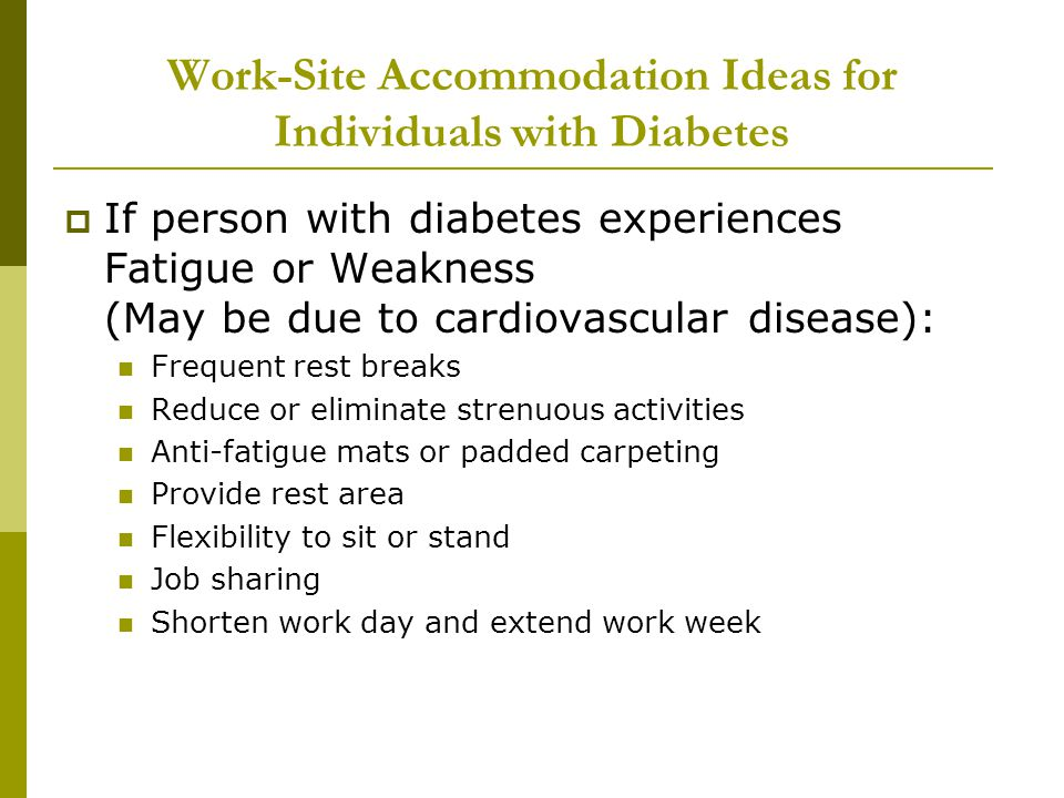 Work-Site Accommodation Ideas for Individuals with Diabetes  If person with diabetes experiences Fatigue or Weakness (May be due to cardiovascular disease): Frequent rest breaks Reduce or eliminate strenuous activities Anti-fatigue mats or padded carpeting Provide rest area Flexibility to sit or stand Job sharing Shorten work day and extend work week
