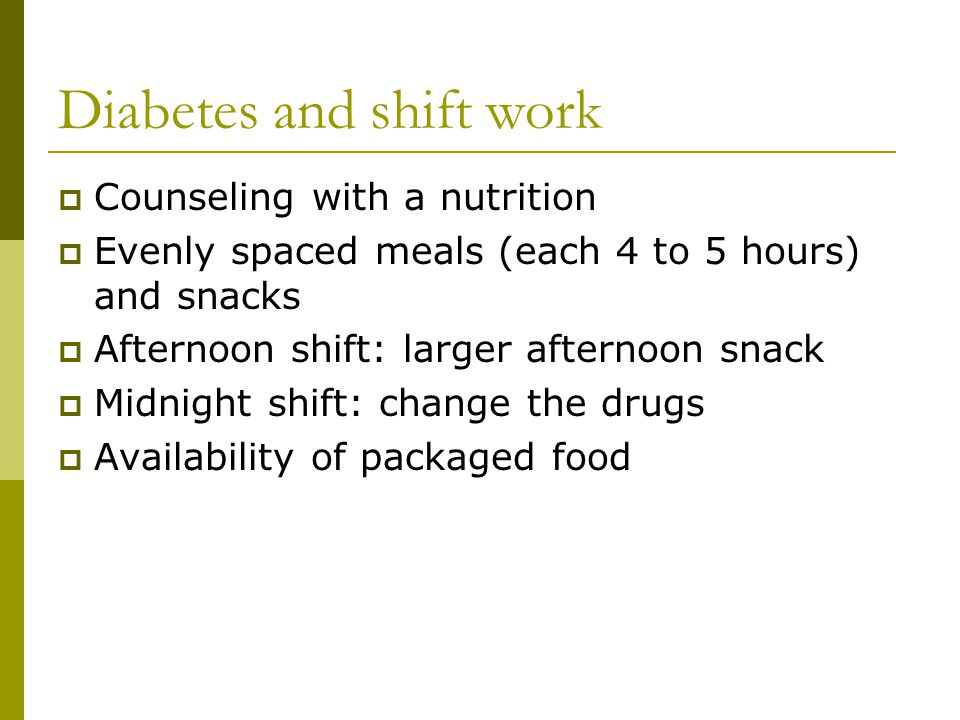 Diabetes and shift work  Counseling with a nutrition  Evenly spaced meals (each 4 to 5 hours) and snacks  Afternoon shift: larger afternoon snack  Midnight shift: change the drugs  Availability of packaged food