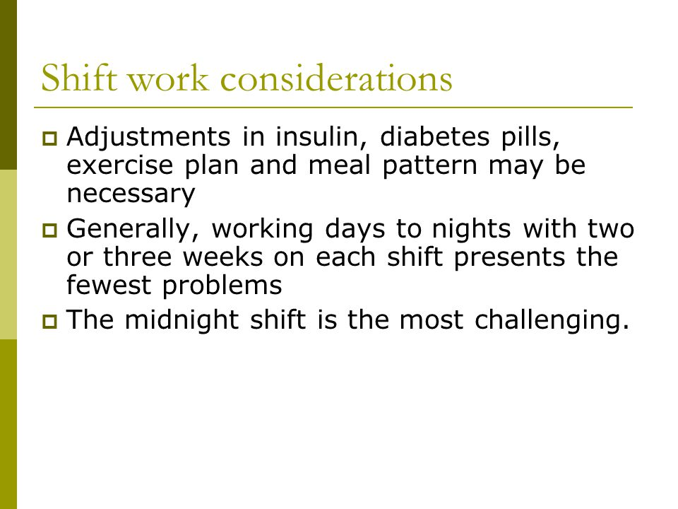 Shift work considerations  Adjustments in insulin, diabetes pills, exercise plan and meal pattern may be necessary  Generally, working days to nights with two or three weeks on each shift presents the fewest problems  The midnight shift is the most challenging.